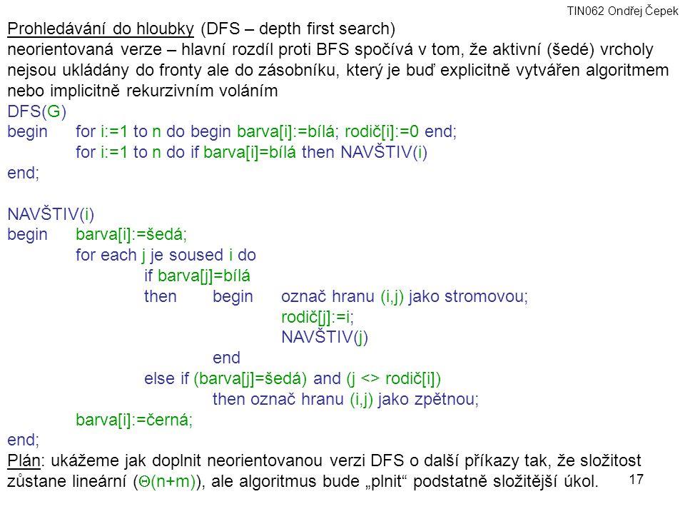 """TIN062 Ondřej Čepek 17 Prohledávání do hloubky (DFS – depth first search) neorientovaná verze – hlavní rozdíl proti BFS spočívá v tom, že aktivní (šedé) vrcholy nejsou ukládány do fronty ale do zásobníku, který je buď explicitně vytvářen algoritmem nebo implicitně rekurzivním voláním DFS(G) begin for i:=1 to n do begin barva[i]:=bílá; rodič[i]:=0 end; for i:=1 to n do if barva[i]=bílá then NAVŠTIV(i) end; NAVŠTIV(i) beginbarva[i]:=šedá; for each j je soused i do if barva[j]=bílá then begin označ hranu (i,j) jako stromovou; rodič[j]:=i; NAVŠTIV(j) end else if (barva[j]=šedá) and (j <> rodič[i]) then označ hranu (i,j) jako zpětnou; barva[i]:=černá; end; Plán: ukážeme jak doplnit neorientovanou verzi DFS o další příkazy tak, že složitost zůstane lineární (  (n+m)), ale algoritmus bude """"plnit podstatně složitější úkol."""