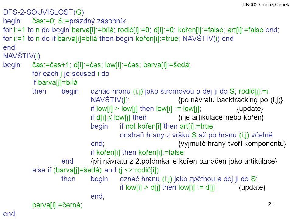 TIN062 Ondřej Čepek 21 DFS-2-SOUVISLOST(G) begin čas:=0; S:=prázdný zásobník; for i:=1 to n do begin barva[i]:=bílá; rodič[i]:=0; d[i]:=0; kořen[i]:=false; art[i]:=false end; for i:=1 to n do if barva[i]=bílá then begin kořen[i]:=true; NAVŠTIV(i) end end; NAVŠTIV(i) beginčas:=čas+1; d[i]:=čas; low[i]:=čas; barva[i]:=šedá; for each j je soused i do if barva[j]=bílá then begin označ hranu (i,j) jako stromovou a dej ji do S; rodič[j]:=i; NAVŠTIV(j); {po návratu backtracking po (i,j)} if low[i] > low[j] then low[i] := low[j];{update} if d[i]  low[j] then{i je artikulace nebo kořen} beginif not kořen[i] then art[i]:=true; odstraň hrany z vršku S až po hranu (i,j) včetně end;{vyjmuté hrany tvoří komponentu} if kořen[i] then kořen[i]:=false end{při návratu z 2.potomka je kořen označen jako artikulace} else if (barva[j]=šedá) and (j <> rodič[i]) then begin označ hranu (i,j) jako zpětnou a dej ji do S; if low[i] > d[j] then low[i] := d[j] {update} end; barva[i]:=černá; end;