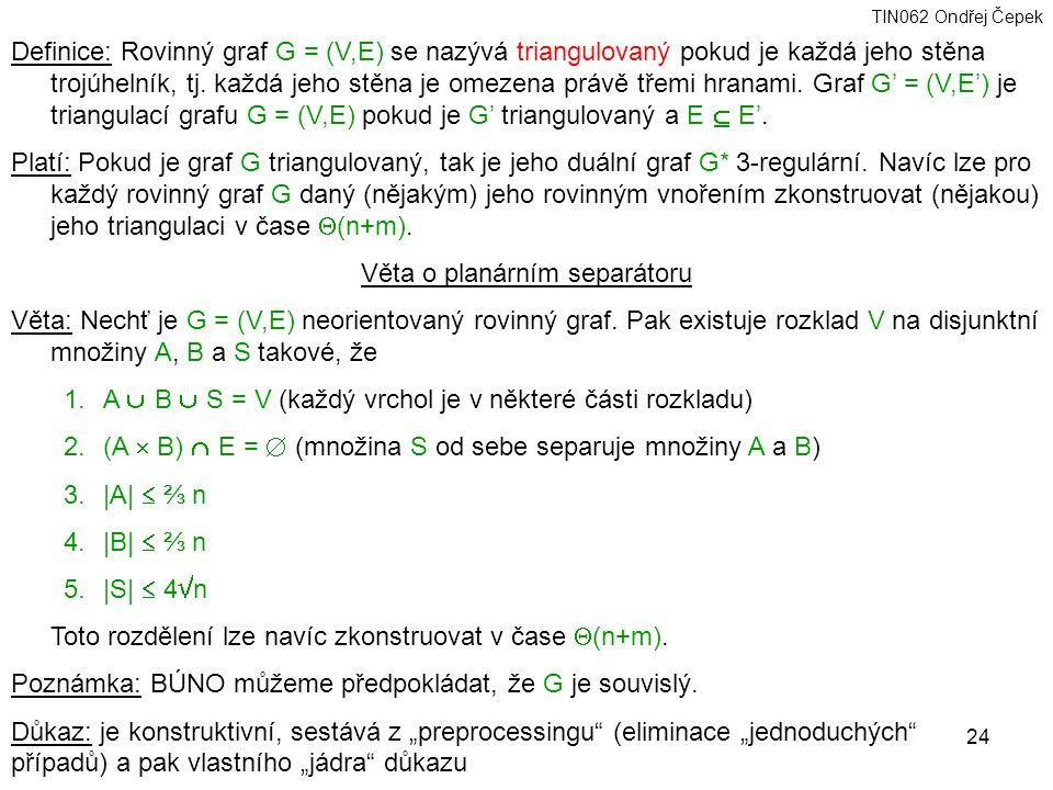 TIN062 Ondřej Čepek 24 Definice: Rovinný graf G = (V,E) se nazývá triangulovaný pokud je každá jeho stěna trojúhelník, tj.