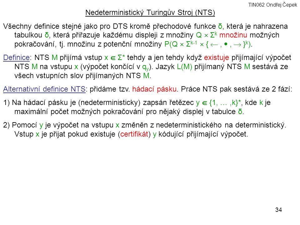 TIN062 Ondřej Čepek 34 Nedeterministický Turingův Stroj (NTS) Všechny definice stejné jako pro DTS kromě přechodové funkce δ, která je nahrazena tabulkou δ, která přiřazuje každému displeji z množiny Q  Σ k množinu možných pokračování, tj.