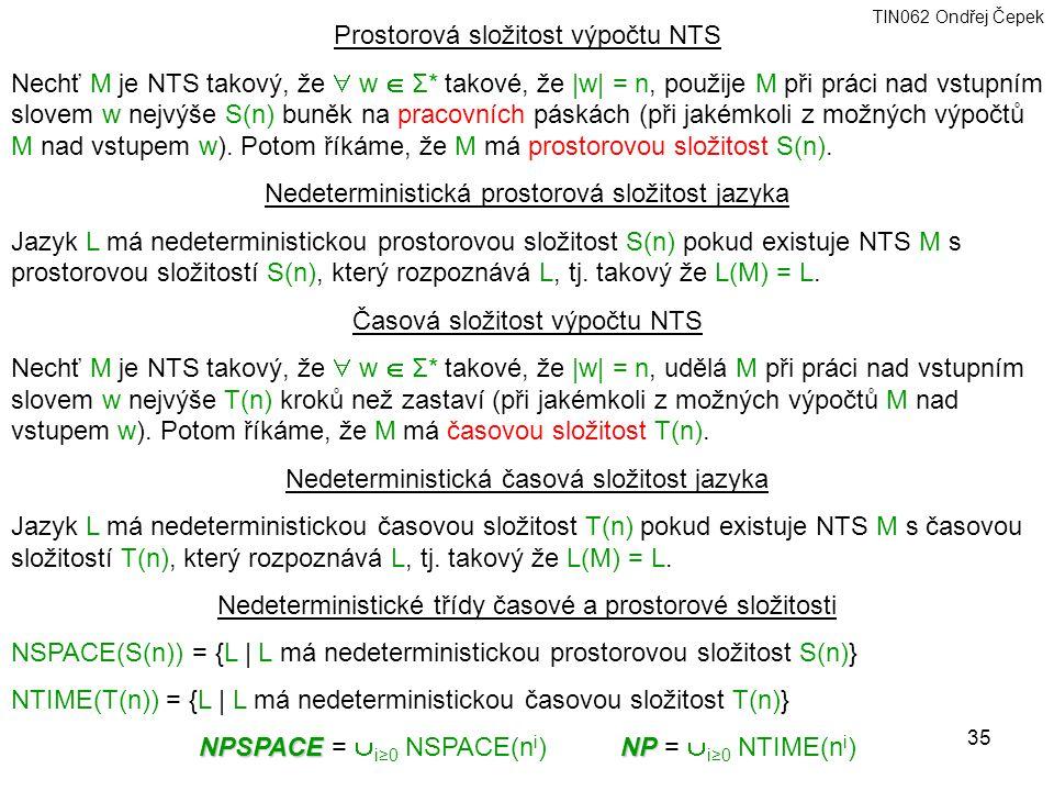 TIN062 Ondřej Čepek 35 Prostorová složitost výpočtu NTS Nechť M je NTS takový, že  w  Σ* takové, že |w| = n, použije M při práci nad vstupním slovem w nejvýše S(n) buněk na pracovních páskách (při jakémkoli z možných výpočtů M nad vstupem w).