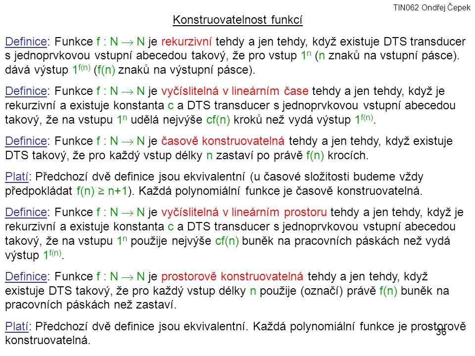 TIN062 Ondřej Čepek 36 Konstruovatelnost funkcí Definice: Funkce f : N  N je rekurzivní tehdy a jen tehdy, když existuje DTS transducer s jednoprvkovou vstupní abecedou takový, že pro vstup 1 n (n znaků na vstupní pásce).