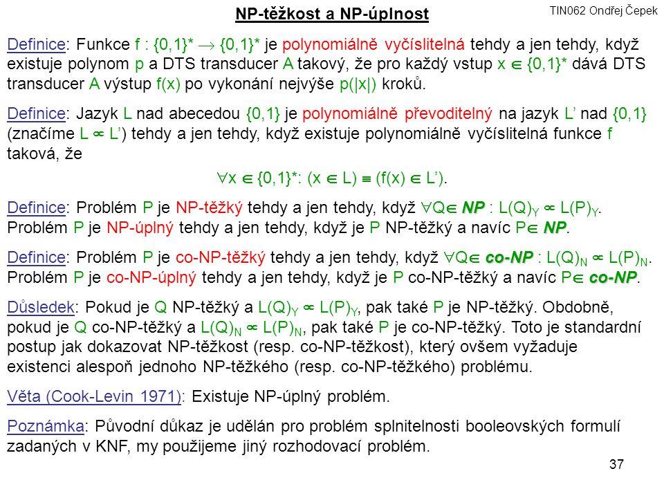 TIN062 Ondřej Čepek 37 NP-těžkost a NP-úplnost Definice: Funkce f : {0,1}*  {0,1}* je polynomiálně vyčíslitelná tehdy a jen tehdy, když existuje polynom p a DTS transducer A takový, že pro každý vstup x  {0,1}* dává DTS transducer A výstup f(x) po vykonání nejvýše p(|x|) kroků.