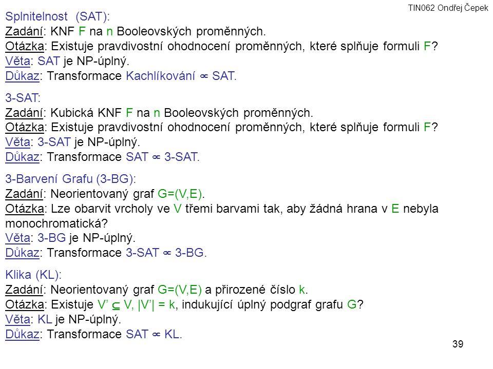 TIN062 Ondřej Čepek 39 Splnitelnost (SAT): Zadání: KNF F na n Booleovských proměnných.