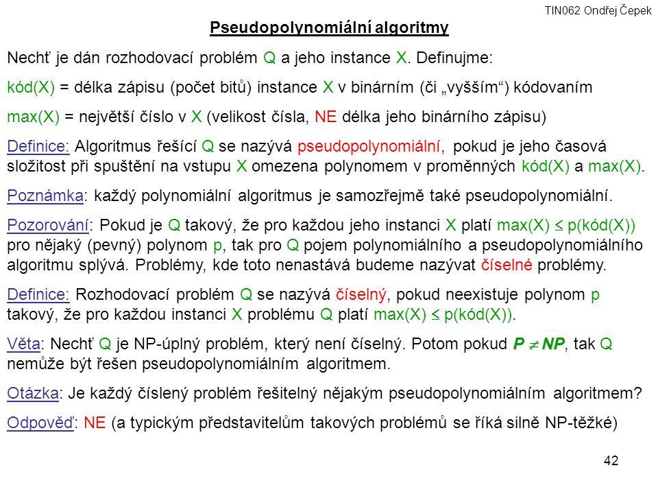 TIN062 Ondřej Čepek 42 Pseudopolynomiální algoritmy Nechť je dán rozhodovací problém Q a jeho instance X.