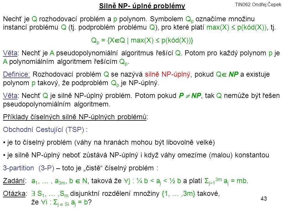 TIN062 Ondřej Čepek 43 Silně NP- úplné problémy Nechť je Q rozhodovací problém a p polynom.