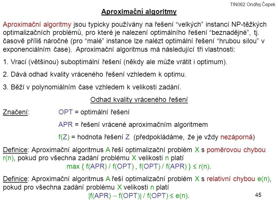 TIN062 Ondřej Čepek 45 Aproximační algoritmy Aproximační algoritmy jsou typicky používány na řešení velkých instancí NP-těžkých optimalizačních problémů, pro které je nalezení optimálního řešení beznadějné , tj.