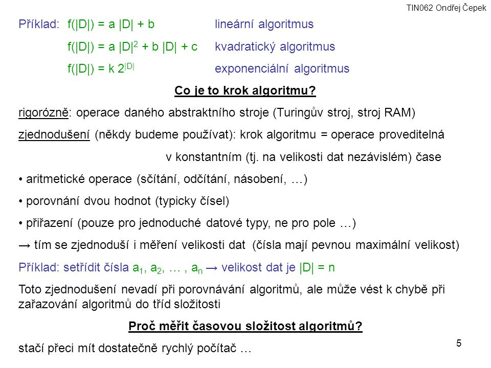 TIN062 Ondřej Čepek 5 Příklad:f(|D|) = a |D| + blineární algoritmus f(|D|) = a |D| 2 + b |D| + c kvadratický algoritmus f(|D|) = k 2 |D| exponenciální algoritmus Co je to krok algoritmu.