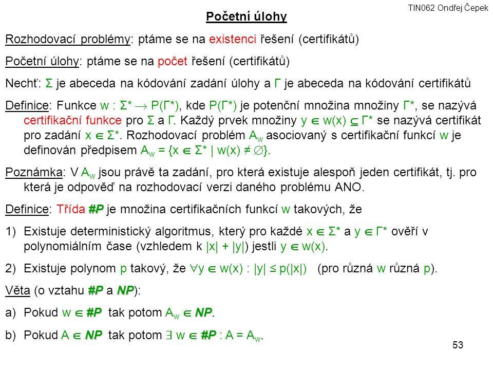 TIN062 Ondřej Čepek 53 Početní úlohy Rozhodovací problémy: ptáme se na existenci řešení (certifikátů) Početní úlohy: ptáme se na počet řešení (certifikátů) Nechť: Σ je abeceda na kódování zadání úlohy a Γ je abeceda na kódování certifikátů Definice: Funkce w : Σ*  P(Γ*), kde P(Γ*) je potenční množina množiny Γ*, se nazývá certifikační funkce pro Σ a Γ.