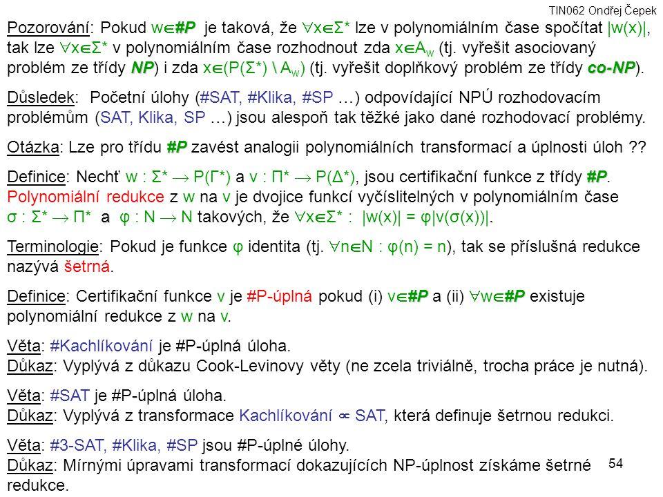 TIN062 Ondřej Čepek 54 #P NP\ co-NP Pozorování: Pokud w  #P je taková, že  x  Σ* lze v polynomiálním čase spočítat |w(x)|, tak lze  x  Σ* v polynomiálním čase rozhodnout zda x  A w (tj.