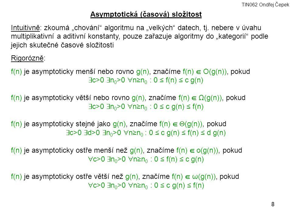 """TIN062 Ondřej Čepek 8 Asymptotická (časová) složitost Intuitivně: zkoumá """"chování algoritmu na """"velkých datech, tj."""