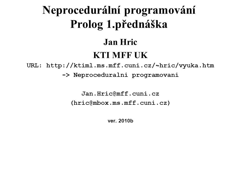 Neprocedurální programování Prolog 1.přednáška Jan Hric KTI MFF UK URL: http://ktiml.ms.mff.cuni.cz/~hric/vyuka.htm -> Neproceduralni programovani Jan