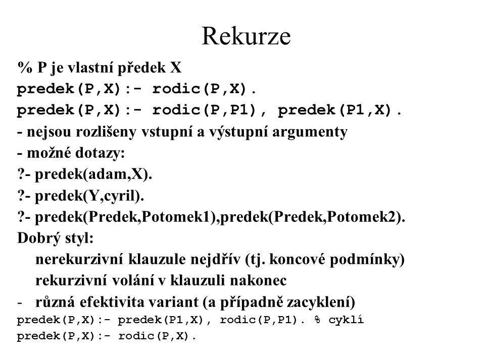 Rekurze % P je vlastní předek X predek(P,X):- rodic(P,X). predek(P,X):- rodic(P,P1), predek(P1,X). - nejsou rozlišeny vstupní a výstupní argumenty - m