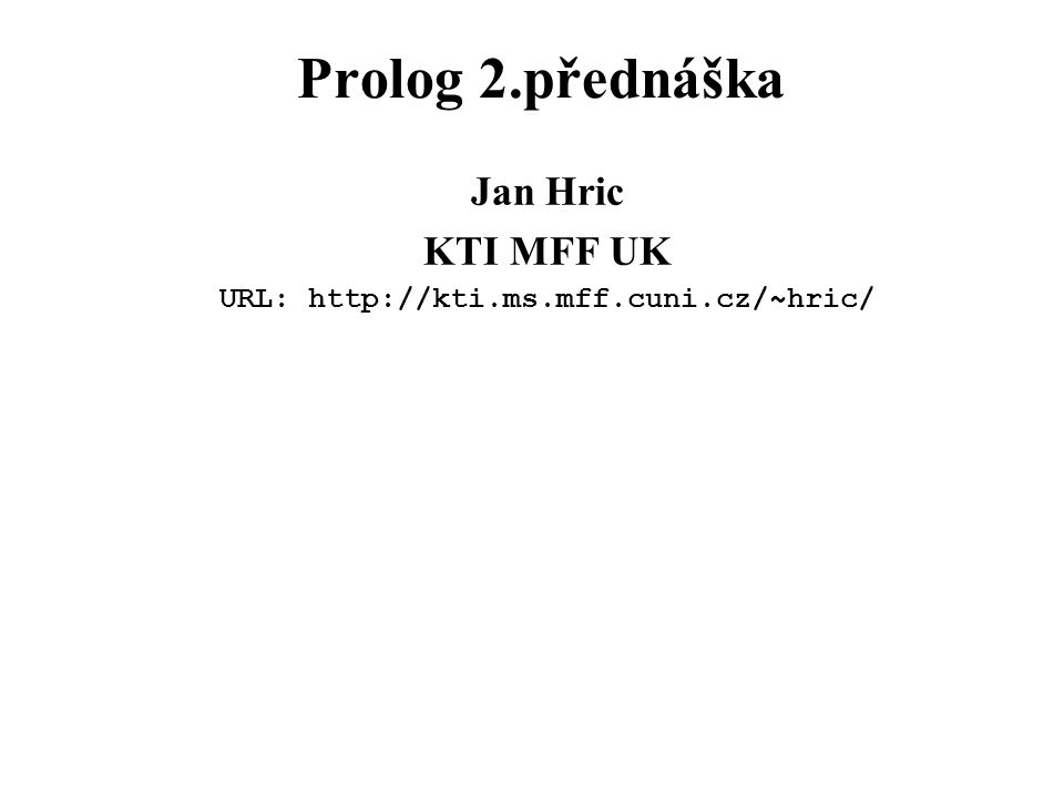 Prolog 2.přednáška Jan Hric KTI MFF UK URL: http://kti.ms.mff.cuni.cz/~hric/