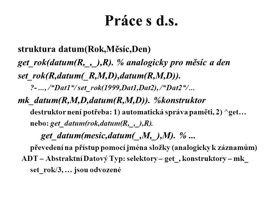 Práce s d.s. struktura datum(Rok,Měsíc,Den) get_rok(datum(R,_,_),R). % analogicky pro měsíc a den set_rok(R,datum(_R,M,D),datum(R,M,D)). ?-..., /*Dat1
