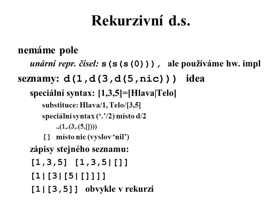 Rekurzivní d.s. nemáme pole unární repr. čísel: s(s(s(0))), ale používáme hw. impl seznamy: d(1,d(3,d(5,nic))) idea speciální syntax: [1,3,5]=[Hlava|T