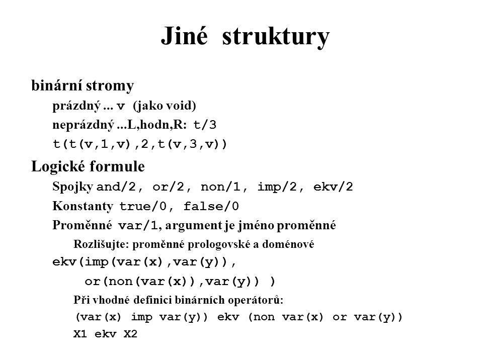 Jiné struktury binární stromy prázdný... v (jako void) neprázdný...L,hodn,R: t/3 t(t(v,1,v),2,t(v,3,v)) Logické formule Spojky and/2, or/2, non/1, imp