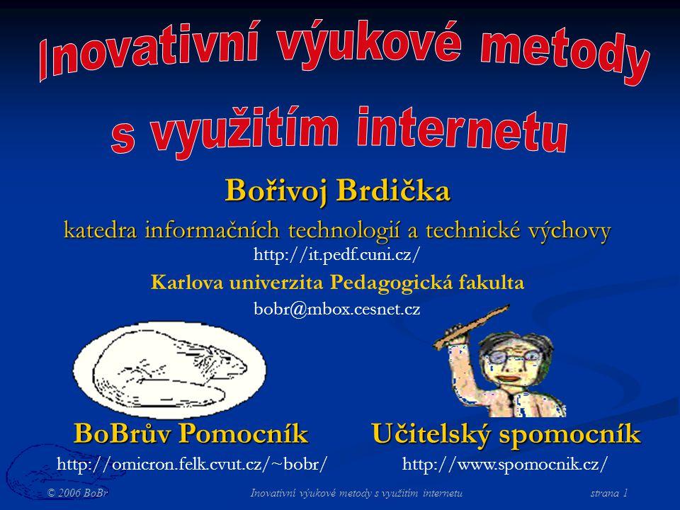 © 2006 BoBr Inovativní výukové metody s využitím internetustrana 1 BoBrův Pomocník http://omicron.felk.cvut.cz/~bobr/ Učitelský spomocník http://www.spomocnik.cz/ Bořivoj Brdička katedra informačních technologií a technické výchovy http://it.pedf.cuni.cz/ Karlova univerzita Pedagogická fakulta bobr@mbox.cesnet.cz