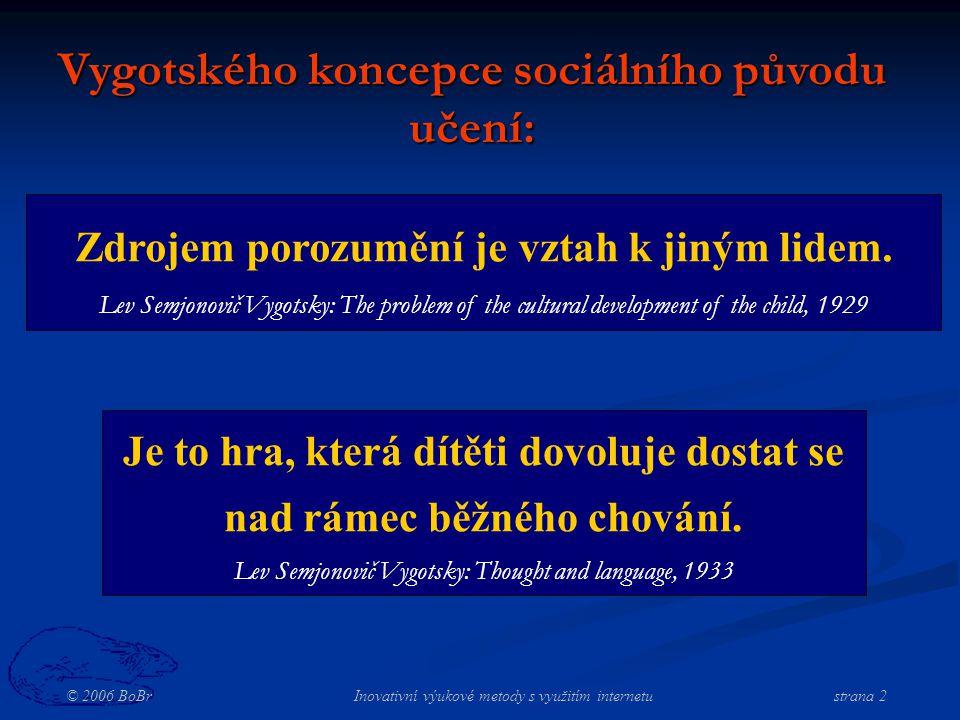 © 2006 BoBr Inovativní výukové metody s využitím internetustrana 2 Vygotského koncepce sociálního původu učení: Zdrojem porozumění je vztah k jiným lidem.