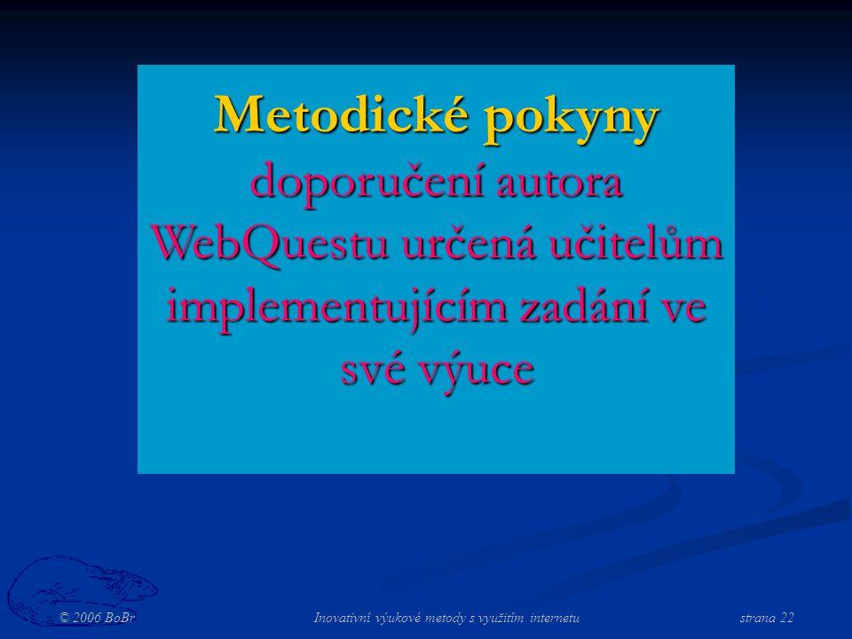 © 2006 BoBr Inovativní výukové metody s využitím internetustrana 22 Metodické pokyny doporučení autora WebQuestu určená učitelům implementujícím zadání ve své výuce