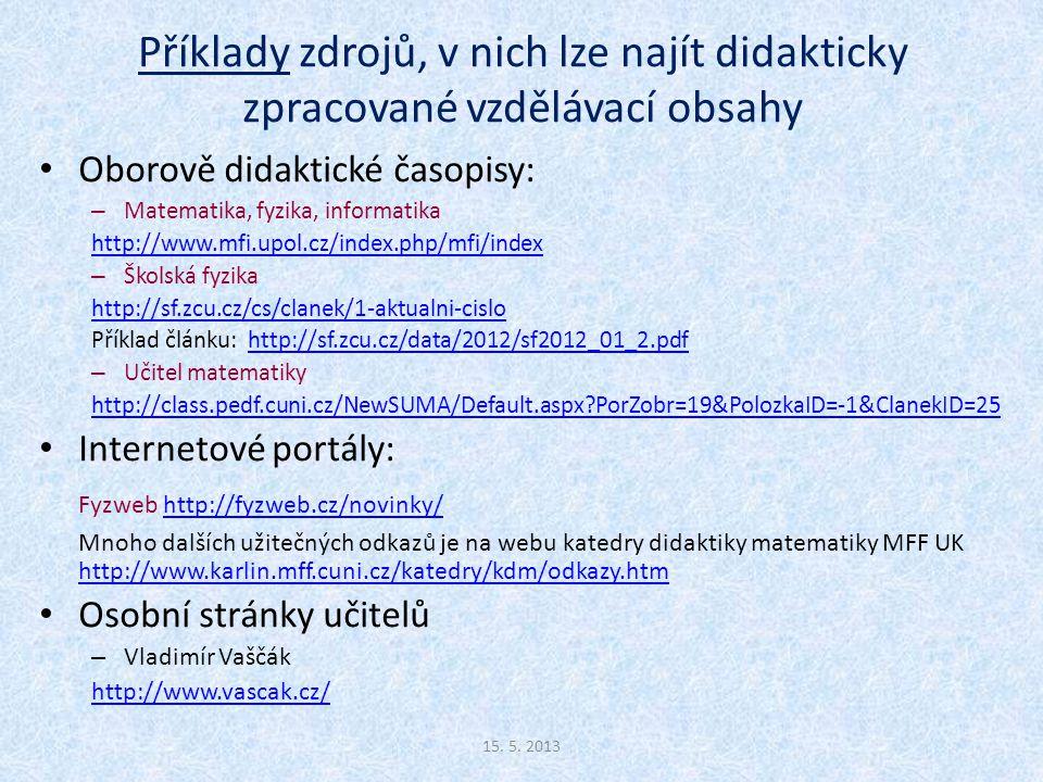 Příklady zdrojů, v nich lze najít didakticky zpracované vzdělávací obsahy Oborově didaktické časopisy: – Matematika, fyzika, informatika http://www.mfi.upol.cz/index.php/mfi/index – Školská fyzika http://sf.zcu.cz/cs/clanek/1-aktualni-cislo Příklad článku: http://sf.zcu.cz/data/2012/sf2012_01_2.pdfhttp://sf.zcu.cz/data/2012/sf2012_01_2.pdf – Učitel matematiky http://class.pedf.cuni.cz/NewSUMA/Default.aspx?PorZobr=19&PolozkaID=-1&ClanekID=25 Internetové portály: Fyzweb http://fyzweb.cz/novinky/http://fyzweb.cz/novinky/ Mnoho dalších užitečných odkazů je na webu katedry didaktiky matematiky MFF UK http://www.karlin.mff.cuni.cz/katedry/kdm/odkazy.htm http://www.karlin.mff.cuni.cz/katedry/kdm/odkazy.htm Osobní stránky učitelů – Vladimír Vaščák http://www.vascak.cz/ 15.