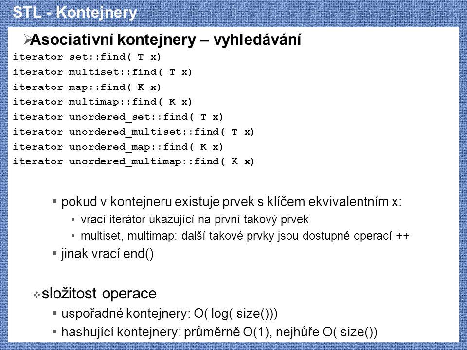 STL - Kontejnery  Asociativní kontejnery – vyhledávání iterator set::find( T x) iterator multiset::find( T x) iterator map::find( K x) iterator multi