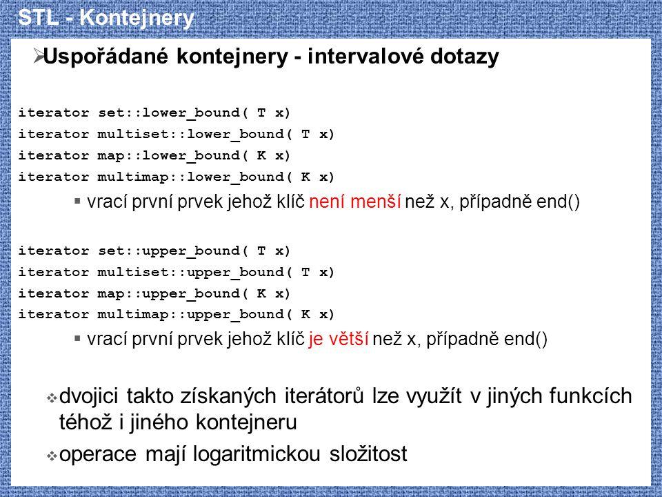 STL - Kontejnery  Uspořádané kontejnery - intervalové dotazy iterator set::lower_bound( T x) iterator multiset::lower_bound( T x) iterator map::lower