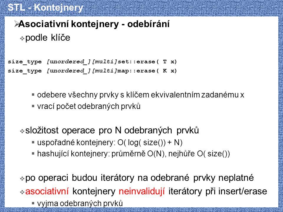STL - Kontejnery  Asociativní kontejnery - odebírání  podle klíče size_type [unordered_][multi]set::erase( T x) size_type [unordered_][multi]map::er