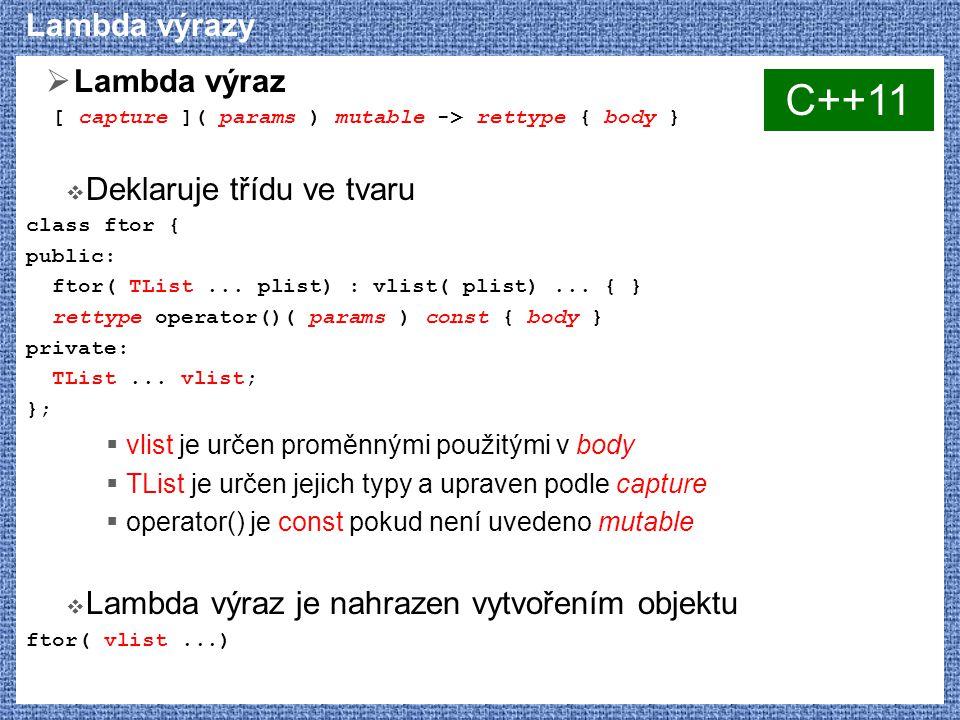 Lambda výrazy  Lambda výraz [ capture ]( params ) mutable -> rettype { body }  Deklaruje třídu ve tvaru class ftor { public: ftor( TList... plist) :