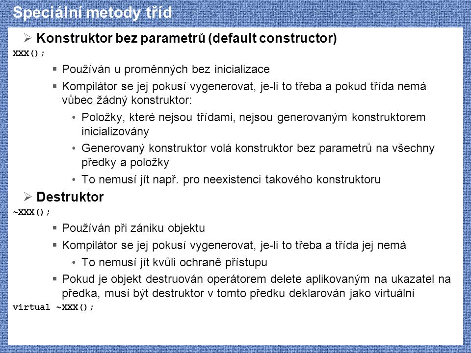 Speciální metody tříd  Konstruktor bez parametrů (default constructor) XXX();  Používán u proměnných bez inicializace  Kompilátor se jej pokusí vyg