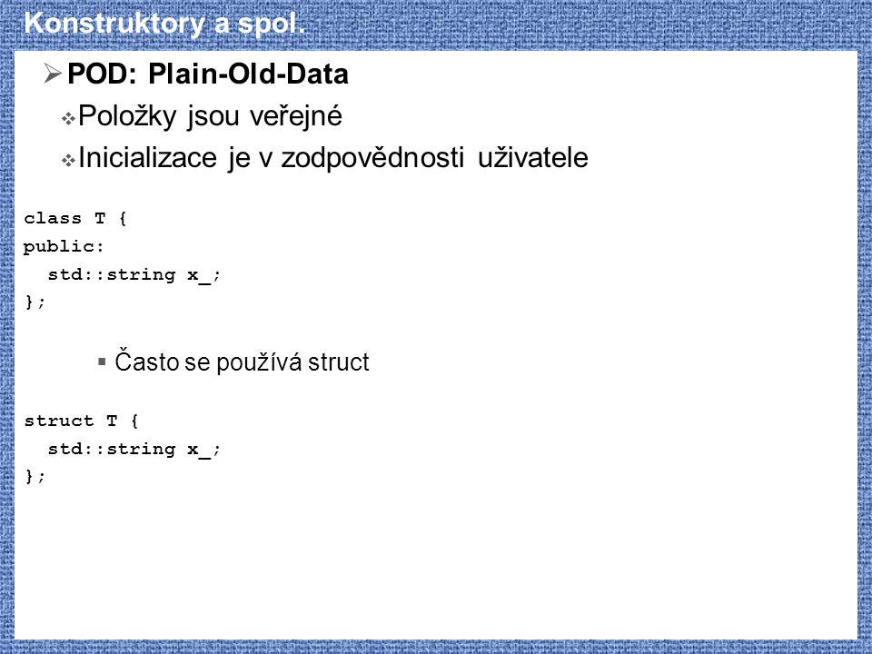 Konstruktory a spol.  POD: Plain-Old-Data  Položky jsou veřejné  Inicializace je v zodpovědnosti uživatele class T { public: std::string x_; };  Č