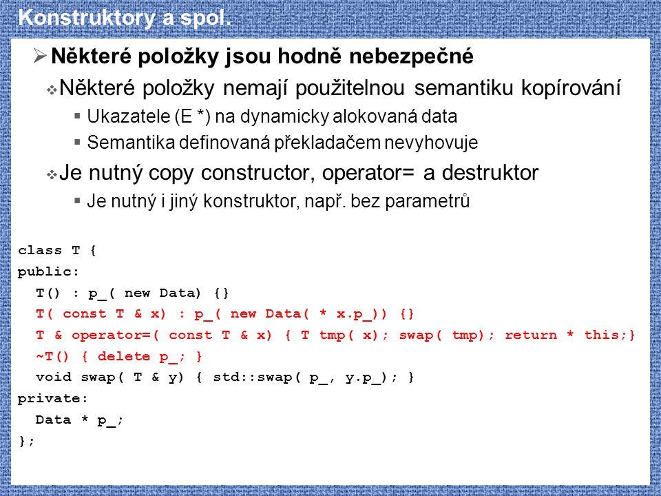 Konstruktory a spol.  Některé položky jsou hodně nebezpečné  Některé položky nemají použitelnou semantiku kopírování  Ukazatele (E *) na dynamicky