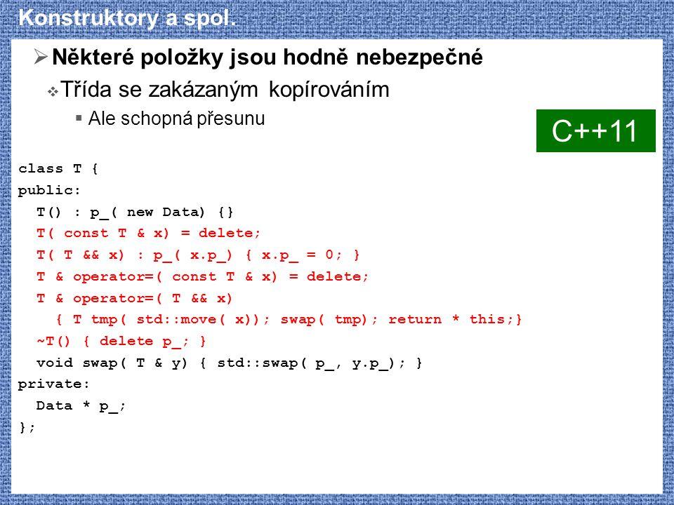 Konstruktory a spol.  Některé položky jsou hodně nebezpečné  Třída se zakázaným kopírováním  Ale schopná přesunu class T { public: T() : p_( new Da