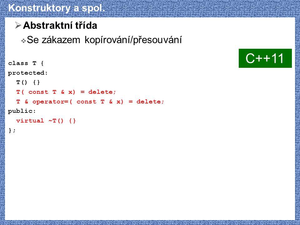 Konstruktory a spol.  Abstraktní třída  Se zákazem kopírování/přesouvání class T { protected: T() {} T( const T & x) = delete; T & operator=( const