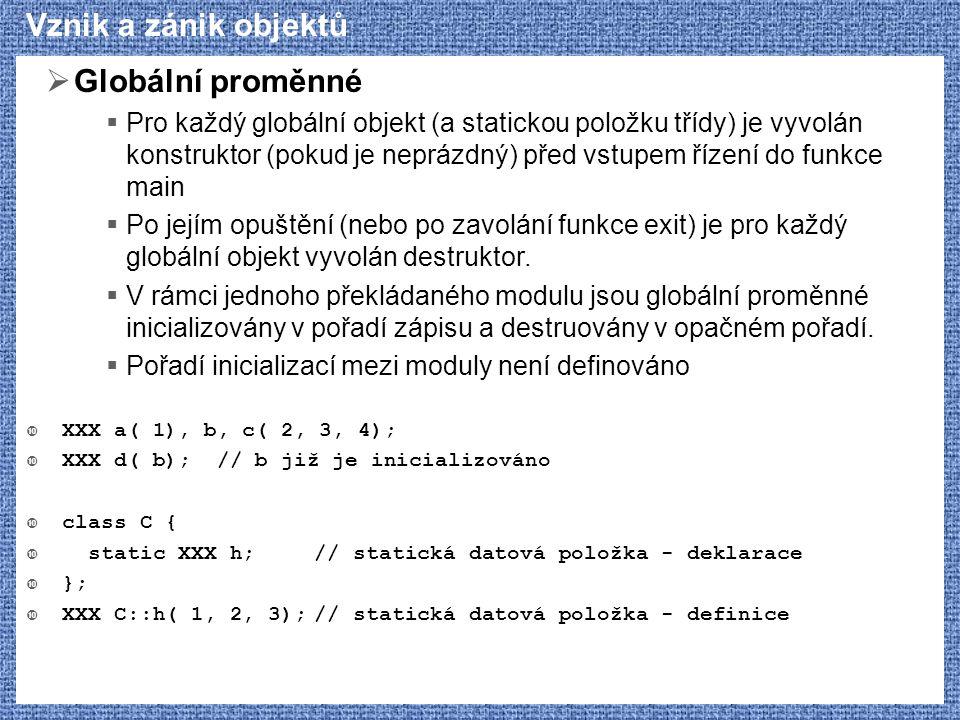 Vznik a zánik objektů  Globální proměnné  Pro každý globální objekt (a statickou položku třídy) je vyvolán konstruktor (pokud je neprázdný) před vst