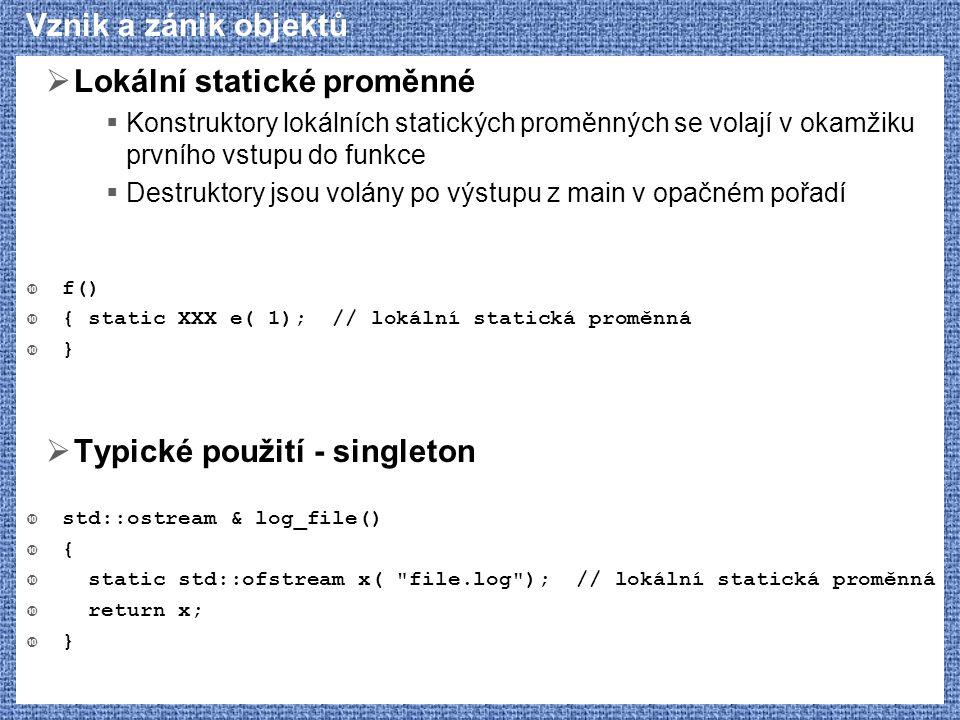 Vznik a zánik objektů  Lokální statické proměnné  Konstruktory lokálních statických proměnných se volají v okamžiku prvního vstupu do funkce  Destr