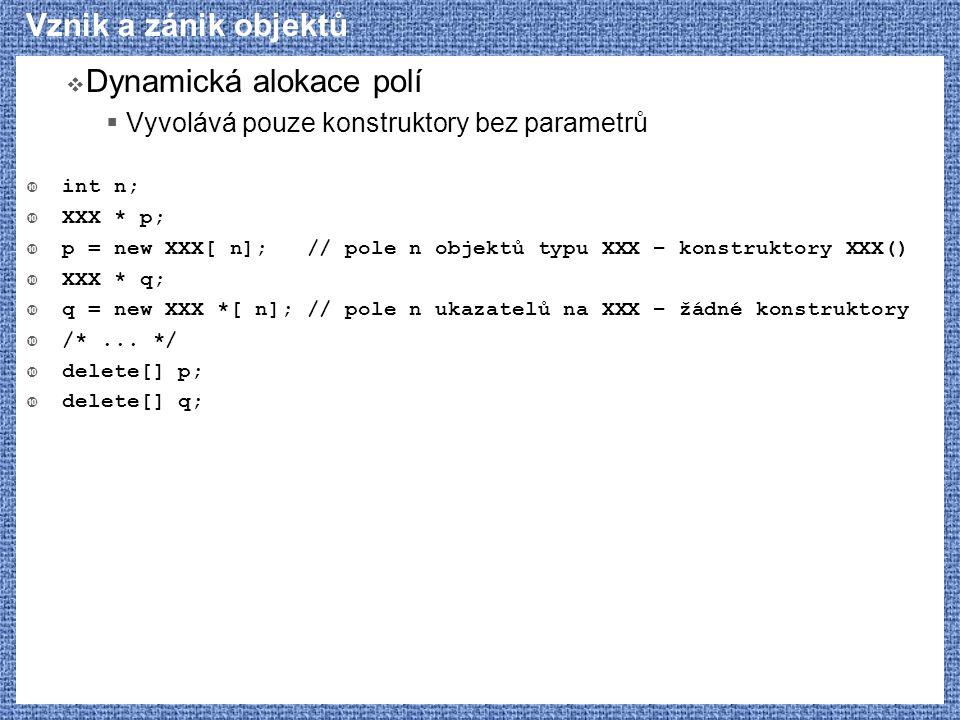 Vznik a zánik objektů  Dynamická alokace polí  Vyvolává pouze konstruktory bez parametrů  int n;  XXX * p;  p = new XXX[ n]; // pole n objektů ty