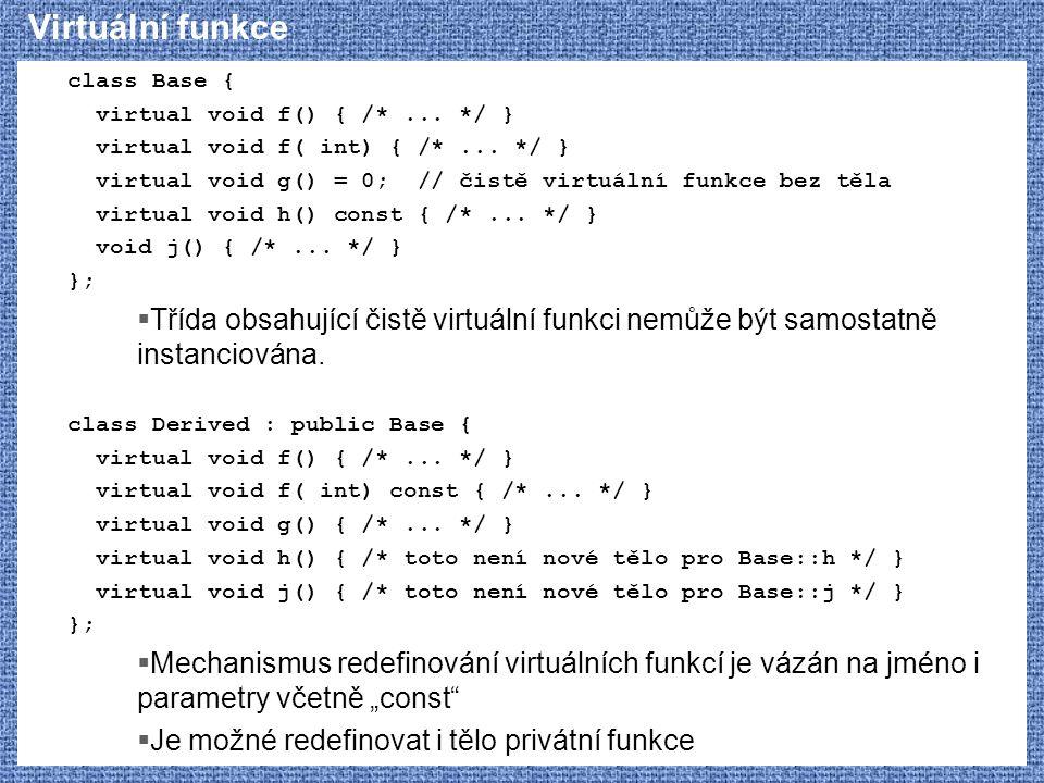 Virtuální funkce class Base { virtual void f() { /*... */ } virtual void f( int) { /*... */ } virtual void g() = 0; // čistě virtuální funkce bez těla