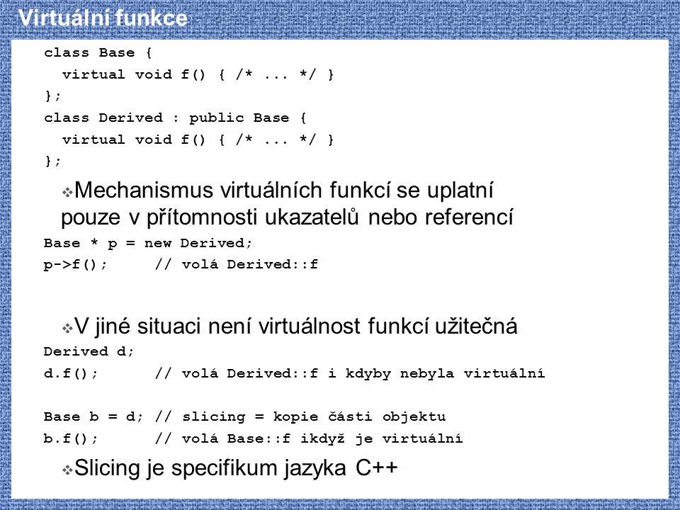 Virtuální funkce class Base { virtual void f() { /*... */ } }; class Derived : public Base { virtual void f() { /*... */ } };  Mechanismus virtuálníc