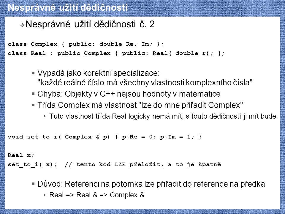 Nesprávné užití dědičnosti  Nesprávné užití dědičnosti č. 2 class Complex { public: double Re, Im; }; class Real : public Complex { public: Real( dou