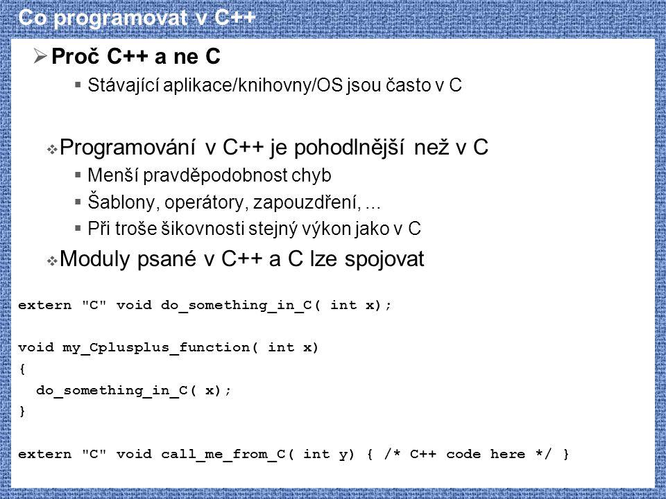 Co programovat v C++  Proč C++ a ne C  Stávající aplikace/knihovny/OS jsou často v C  Programování v C++ je pohodlnější než v C  Menší pravděpodob