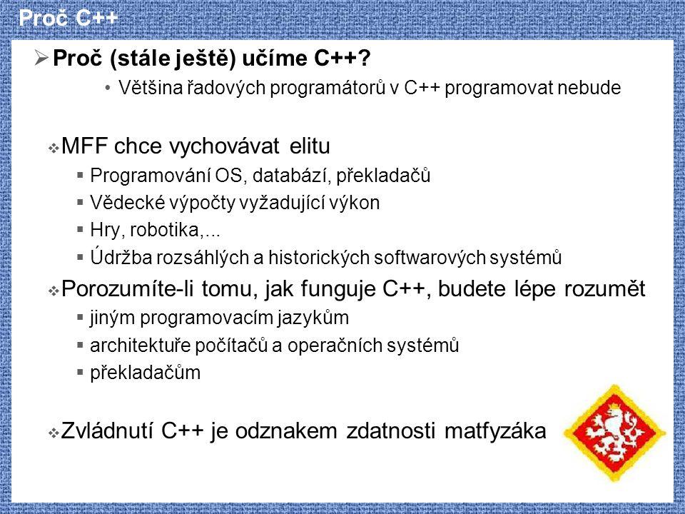Proč C++  Proč (stále ještě) učíme C++? Většina řadových programátorů v C++ programovat nebude  MFF chce vychovávat elitu  Programování OS, databáz