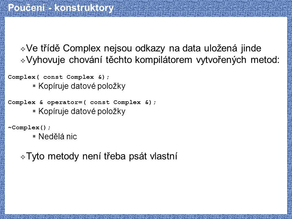 Poučení - konstruktory  Ve třídě Complex nejsou odkazy na data uložená jinde  Vyhovuje chování těchto kompilátorem vytvořených metod: Complex( const
