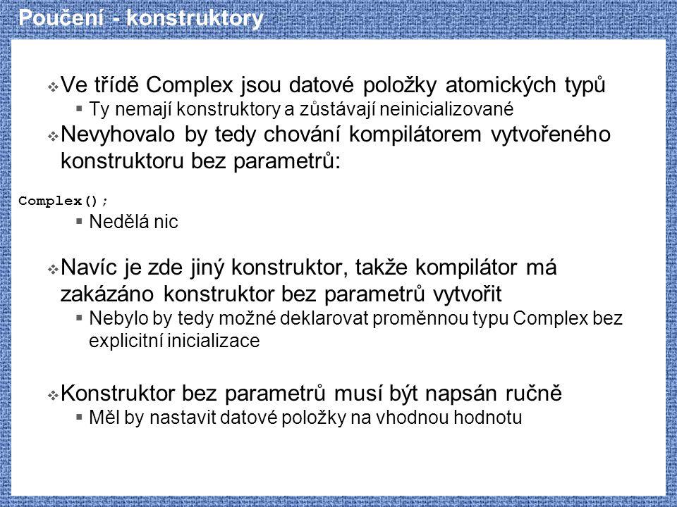 Poučení - konstruktory  Ve třídě Complex jsou datové položky atomických typů  Ty nemají konstruktory a zůstávají neinicializované  Nevyhovalo by te