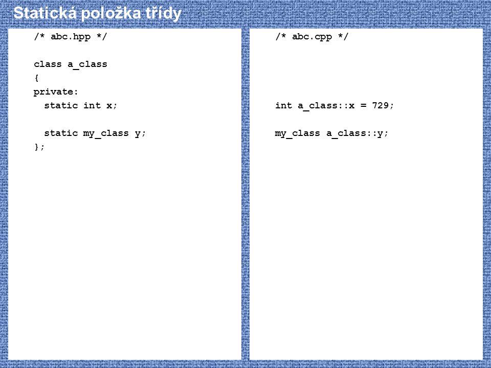 Statická položka třídy /* abc.hpp */ class a_class { private: static int x; static my_class y; }; /* abc.cpp */ int a_class::x = 729; my_class a_class
