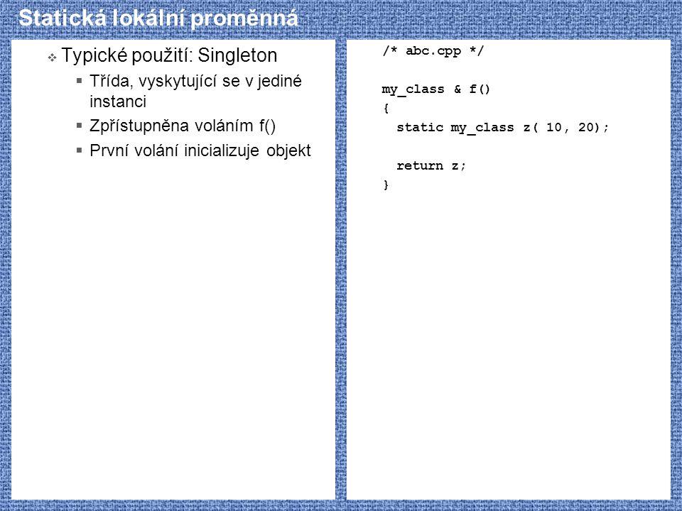 Statická lokální proměnná  Typické použití: Singleton  Třída, vyskytující se v jediné instanci  Zpřístupněna voláním f()  První volání inicializuj