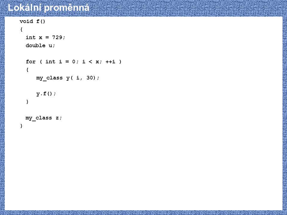 Lokální proměnná void f() { int x = 729; double u; for ( int i = 0; i < x; ++i ) { my_class y( i, 30); y.f(); } my_class z; }