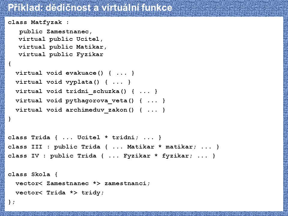 Příklad: dědičnost a virtuální funkce class Matfyzak : public Zamestnanec, virtual public Ucitel, virtual public Matikar, virtual public Fyzikar { vir