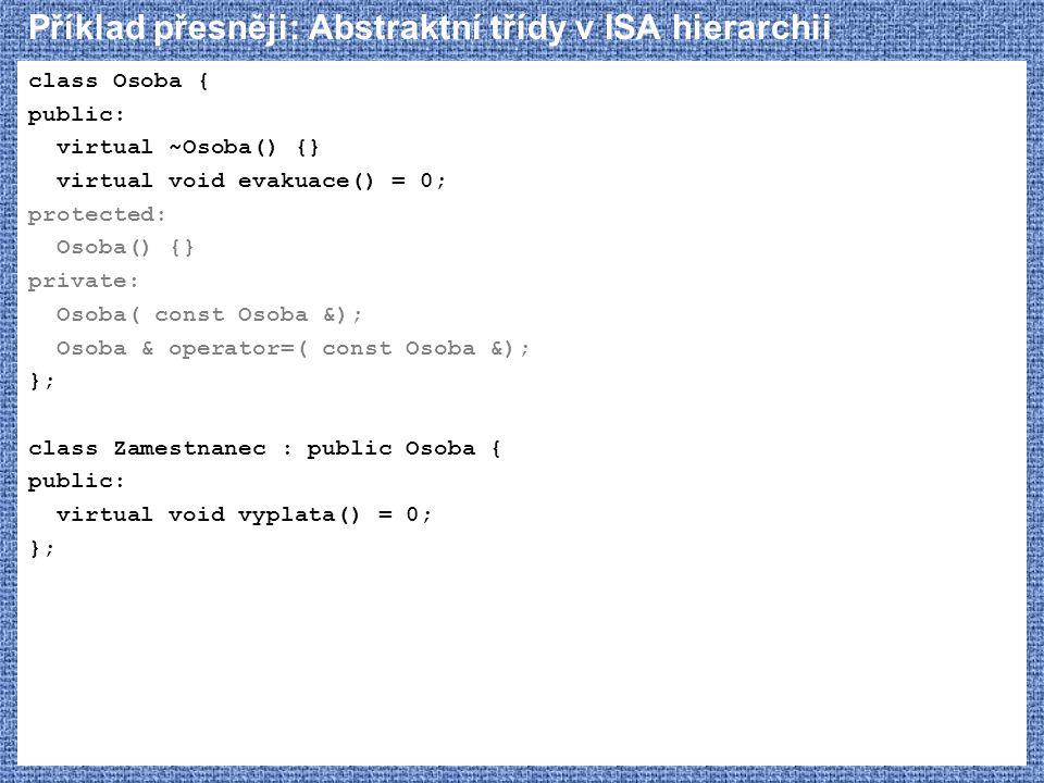 Příklad přesněji: Abstraktní třídy v ISA hierarchii class Osoba { public: virtual ~Osoba() {} virtual void evakuace() = 0; protected: Osoba() {} priva