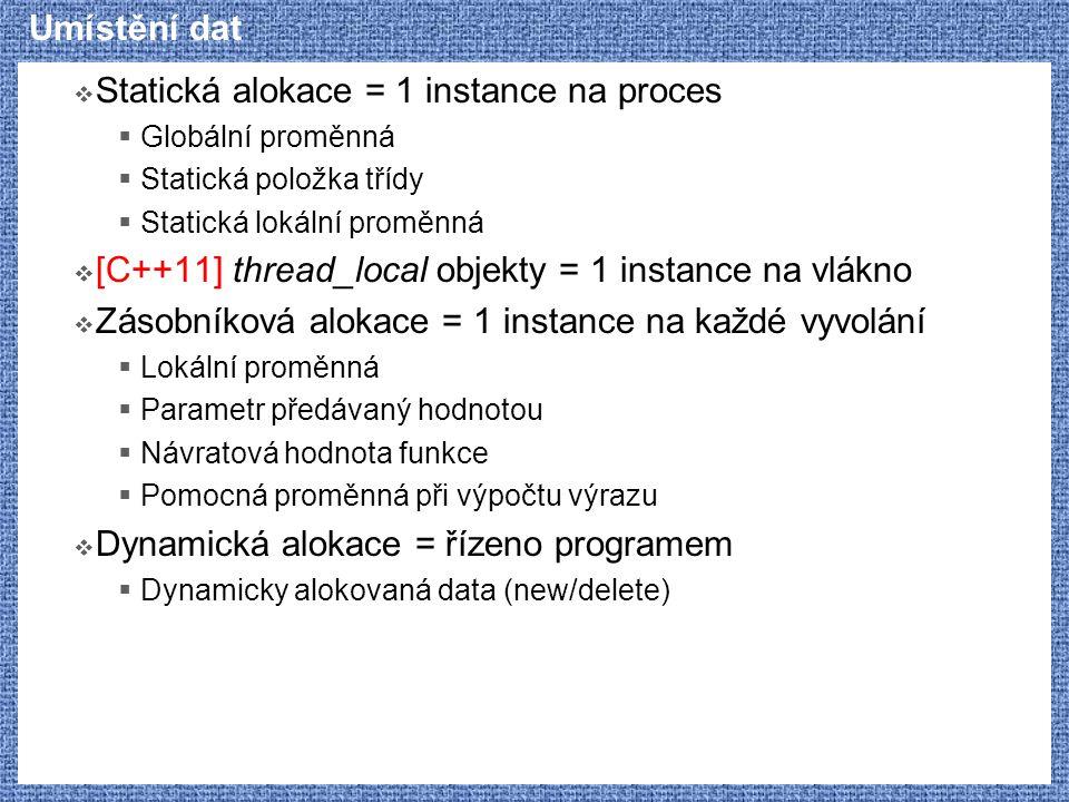  Statická alokace = 1 instance na proces  Globální proměnná  Statická položka třídy  Statická lokální proměnná  [C++11] thread_local objekty = 1